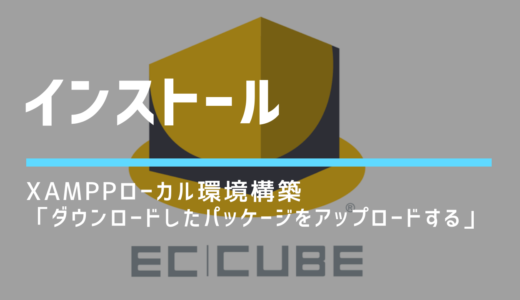 【XAMPP × ECCUBE4】ローカル環境構築(初心者用「ダウンロードしたパッケージをアップロードする」)