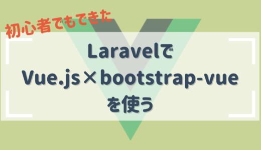 【Vue初心者でも超簡単にできた♪】laravelでvue.jsとvue-bootstrapを使う方法
